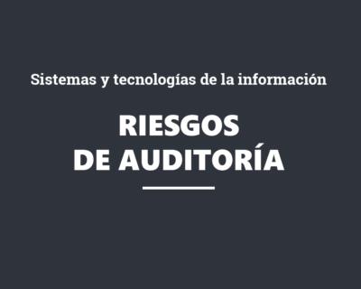 Riesgos de auditoría derivados de los sistemas y tecnologías de la información