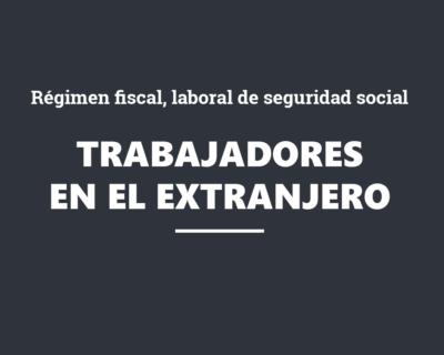 Régimen fiscal, laboral de seguridad social aplicable a los trabajadores desplazados al extranjero