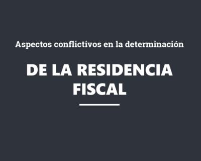 Aspectos conflictivos en la determinación de la residencia fiscal y sus consecuencias
