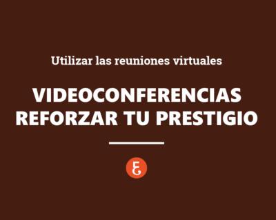 Videoconferencia. Utilizar las reuniones virtuales para reforzar tu prestigio